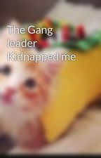 The Gang leader Kidnapped me by MeLOdIePaIGe