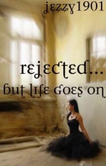 Rejected, But Life goes on... by jezzy1901