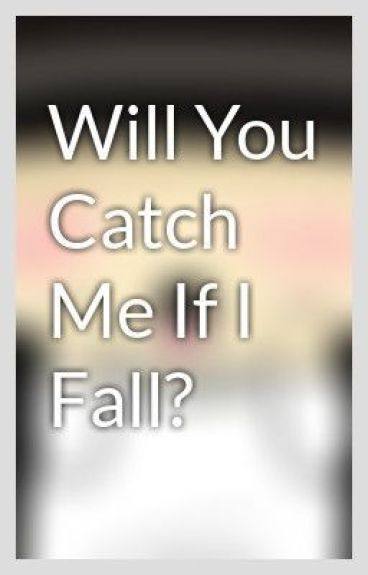 Will You Catch Me If I Fall? by iam_alyssamarie
