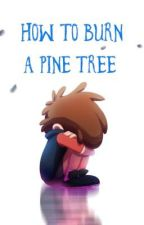 Gravity Falls: How to Burn a Pine Tree by IzzySkowfoe
