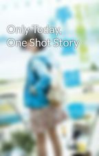 Only Today, One Shot Story by chanzia