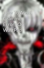 How To Avoid Grammer Errors On WattPad by SHADOW_WALKER_WOLF