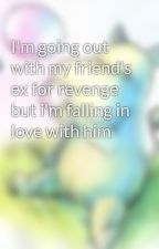 I'm going out with my friend's ex for revenge but i'm falling in love with him by snowii