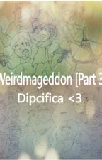 Weirdmageddon [Part 3] /// Dipcifica <3 by Natenat3