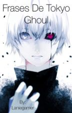 Frases de Tokyo Ghoul by Laniegamer