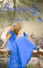 Protegida-Era uma vez...(Livro 1) by AnnaLCG123