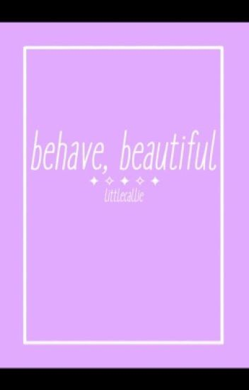 Behave, Beautiful.