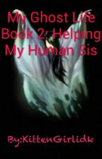 My Ghost Life Book 2: Helping My Human Sis by KittenGirlidk