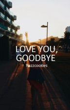 LOVE YOU, GOODBYE [H.S] by HAZZCOOKIES