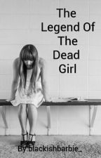 The Legend Of The Dead Girl by blackishbarbie_