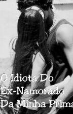 O Idiota Do Ex-Namorado Da Minha Prima by Camillymaia