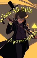 When All Fails - A Gravity Falls Fanfiction [Completed] by WhyGravityFalls