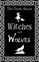 The Truth About Witches and Wolves by Scarlets_and_Roses