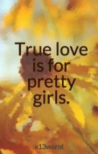 True love is for pretty girls. by x13world
