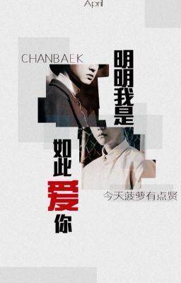 [ChanBaek] Rõ Ràng Tôi Yêu Em Như Vậy 《明明我是如此爱你》
