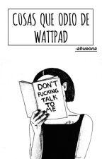 cosas que odio de wattpad by -ahueona