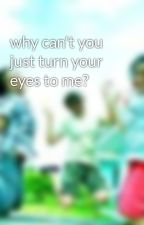 why can't you just turn your eyes to me? by isthisallwecanbe
