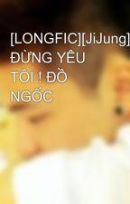 [LONGFIC][JiJung] ĐỪNG YÊU TÔI ! ĐỒ NGỐC by Vozerkun