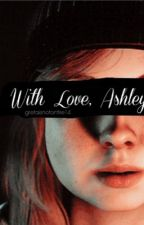 With Love, Ashley by gretaatthedisco