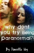 WHY DONT YOU TRY BEING PARANORMAL?!(Completed) by DaniellaGiovanna