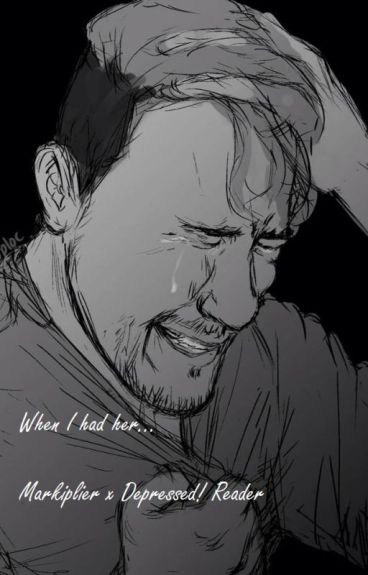 When I had her... Markiplier x Depressed! Reader (Discontinued)