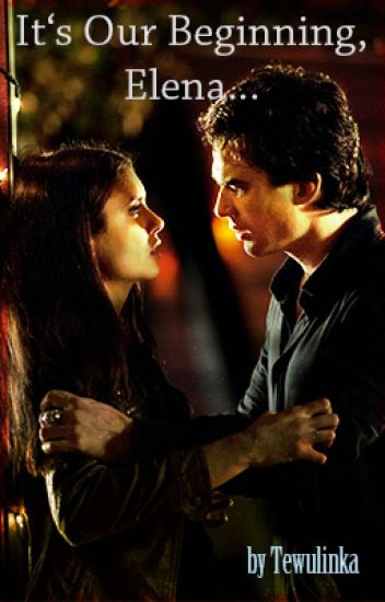 It's Our Beginning, Elena... - TVD (Damon&Elena) /Dokončeno/