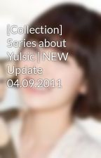 [Collection] Series about Yulsic | NEW Update 04.09.2011 by saranghae_taeny