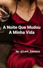 A Noite Que Mudou A Minha Vida by Lari_Santos_
