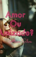 Amor Ou Amizade? by AliciaaSilva