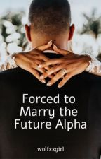 Forced to Marry The Future Alpha by wolfxxgirl