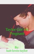 Taylor got me pregnant (Taylor Caniff fanfiction) by kait-loves-taylor