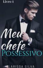 Livro 1-Meu Chefe Possessivo *REVISANDO* by larimec