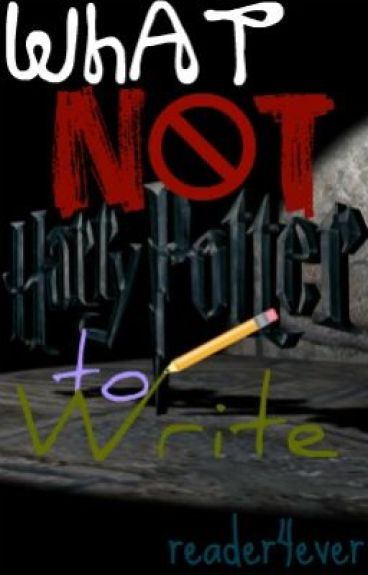 What NOT to Write: Harry Potter (ON HOLD) by reader4ever