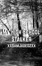 My High School Stalker!!! by xXsamjade02Xx