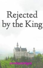 Rejected by the King by secretheartofgold