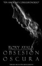 OBSESIÓN OSCURA( Un Amor No Correspondido) by Roxy_Ayala