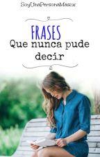 Frases Que Nunca Pude Decir. by SoyUnaPersonaMascx