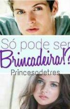 Só Pode Ser Brincadeira!? (Em Reforma) by PrincesadeTres