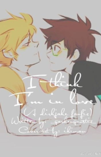 I Think I'm In Love (a Dirkjake fanfic)