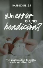 ¿Un error o una bendición? (En Edición.) by BarbieGirl_95
