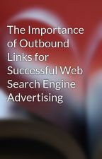 The Importance of Outbound Links for Successful Web Search Engine Advertising by tommy99knot