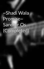 ~Shadi Wala Promise~ Sandhir Os (Completed) by Parsholic1234