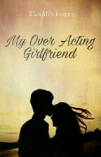 My Over Acting Girlfriend [Completed] by SheAUnicorn