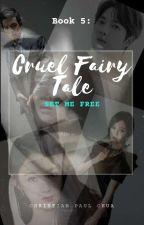 Cruel Fairy Tale - Book 5 : Set Me Free by ChaeKiFever