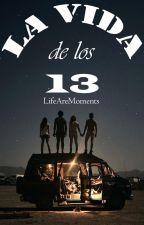 LA VIDA DE LOS 13 by LifeAreMoments