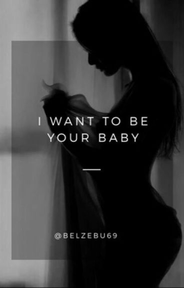 I want to be your baby.