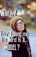 Wait....You're Telling Me The Nerd Is A Model?! by ShadowGirl592