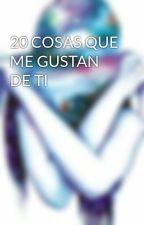 20 COSAS QUE ME GUSTAN DE TI by royals46