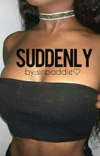 suddenly || b.g by sinbaddie