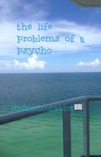 The Life Problems of a Psycho by thefalsebookaddict